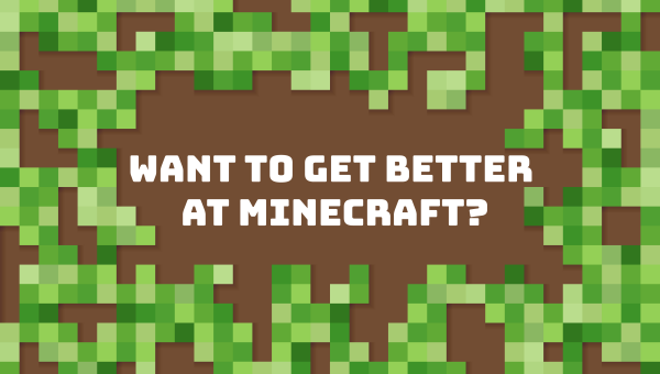 Want to Get Better At Minecraft? We Can Teach You How to Play Like Never Before